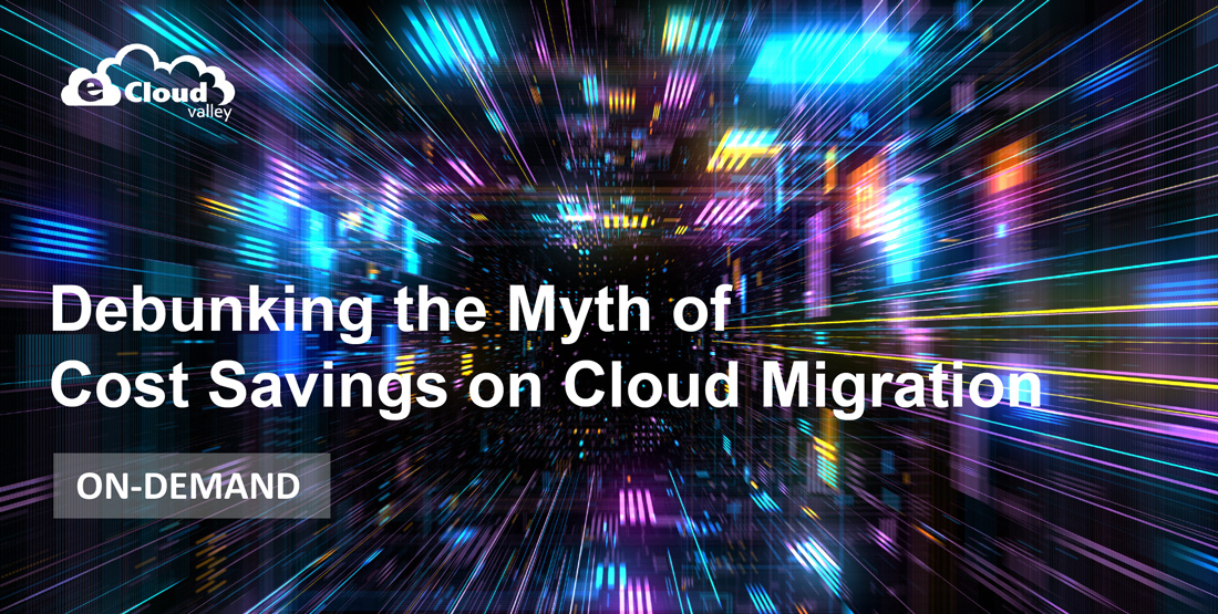 ON-DEMAND: DEBUNKING THE MYTH OF COST SAVINGS ON CLOUD MIGRATION